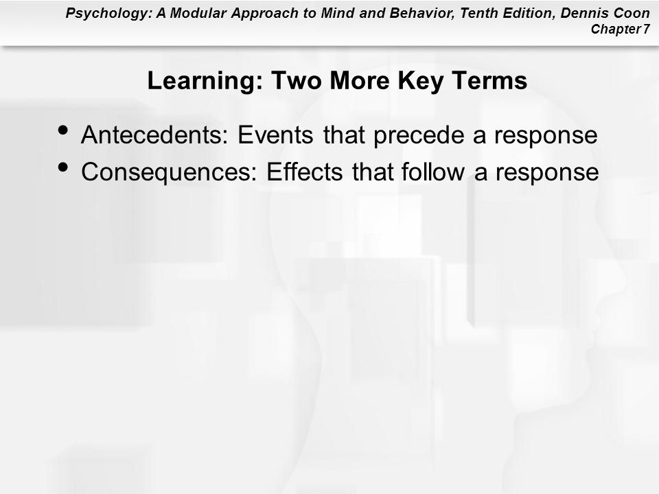 Psychology: A Modular Approach to Mind and Behavior, Tenth Edition, Dennis Coon Chapter 7 Learning: Two More Key Terms Antecedents: Events that preced