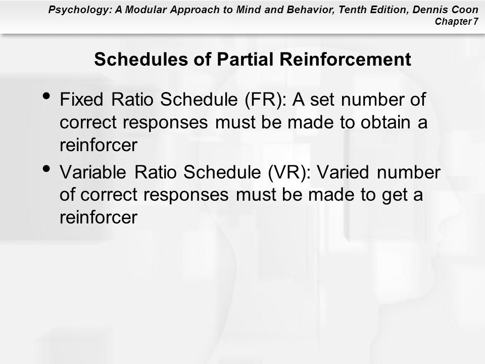 Psychology: A Modular Approach to Mind and Behavior, Tenth Edition, Dennis Coon Chapter 7 Schedules of Partial Reinforcement Fixed Ratio Schedule (FR)