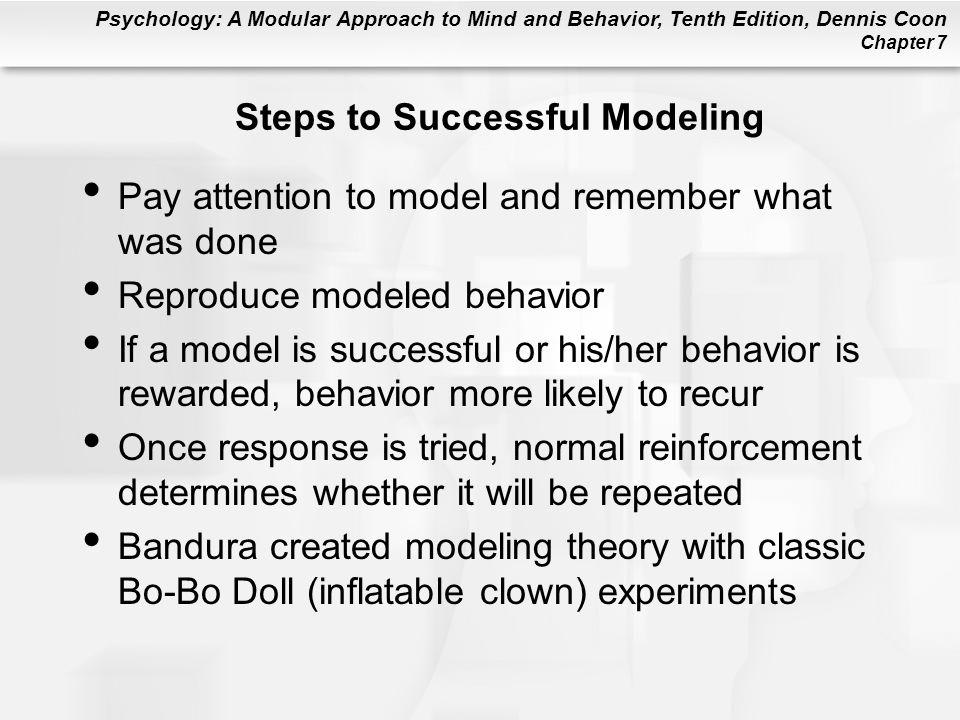 Psychology: A Modular Approach to Mind and Behavior, Tenth Edition, Dennis Coon Chapter 7 Steps to Successful Modeling Pay attention to model and reme