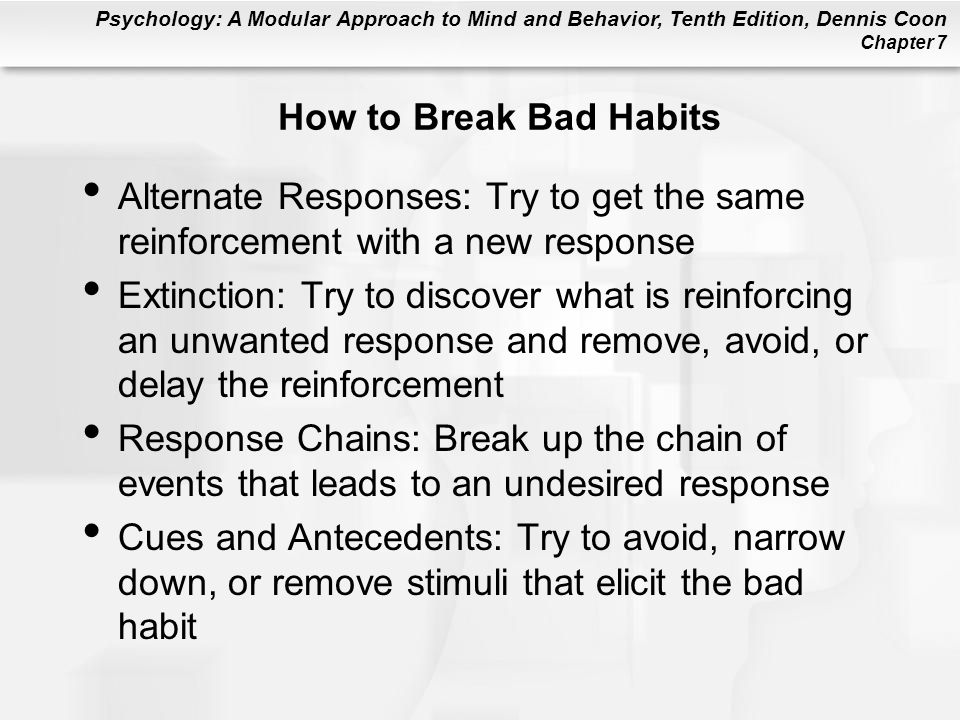 Psychology: A Modular Approach to Mind and Behavior, Tenth Edition, Dennis Coon Chapter 7 How to Break Bad Habits Alternate Responses: Try to get the