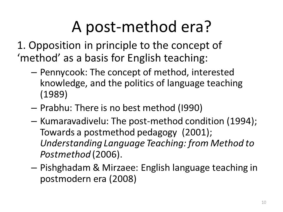 A post-method era? 1. Opposition in principle to the concept of method as a basis for English teaching: – Pennycook: The concept of method, interested