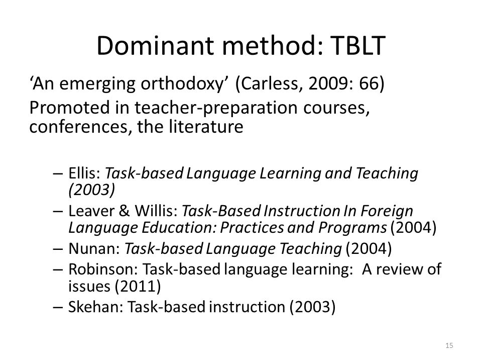 Dominant method: TBLT An emerging orthodoxy (Carless, 2009: 66) Promoted in teacher-preparation courses, conferences, the literature – Ellis: Task-based Language Learning and Teaching (2003) – Leaver & Willis: Task-Based Instruction In Foreign Language Education: Practices and Programs (2004) – Nunan: Task-based Language Teaching (2004) – Robinson: Task-based language learning: A review of issues (2011) – Skehan: Task-based instruction (2003) 15