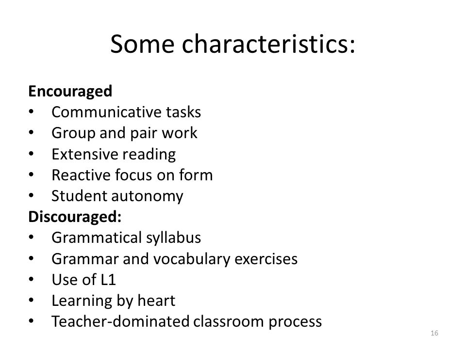 Some characteristics: Encouraged Communicative tasks Group and pair work Extensive reading Reactive focus on form Student autonomy Discouraged: Gramma