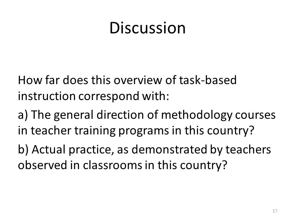 Discussion How far does this overview of task-based instruction correspond with: a) The general direction of methodology courses in teacher training programs in this country.