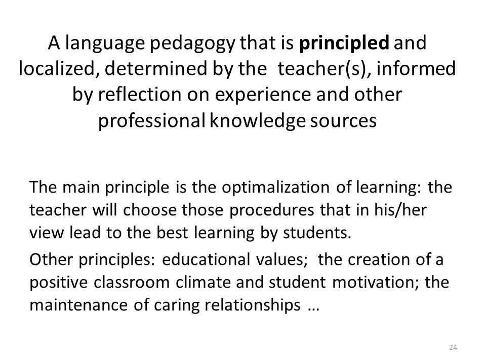 A language pedagogy that is principled and localized, determined by the teacher(s), informed by reflection on experience and other professional knowledge sources The main principle is the optimalization of learning: the teacher will choose those procedures that in his/her view lead to the best learning by students.