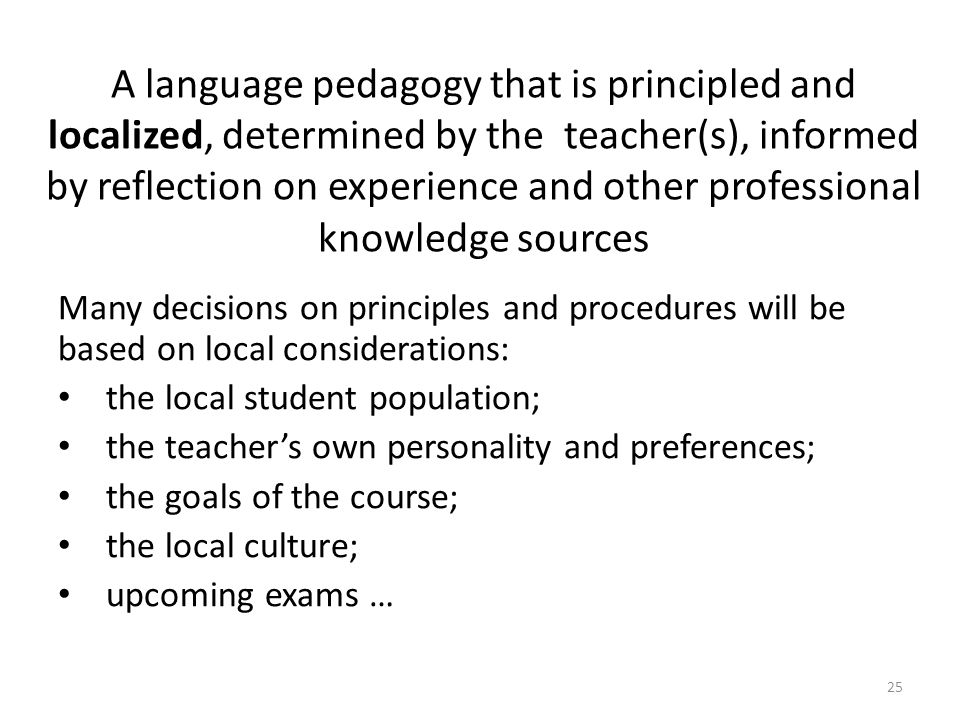 A language pedagogy that is principled and localized, determined by the teacher(s), informed by reflection on experience and other professional knowledge sources Many decisions on principles and procedures will be based on local considerations: the local student population; the teachers own personality and preferences; the goals of the course; the local culture; upcoming exams … 25