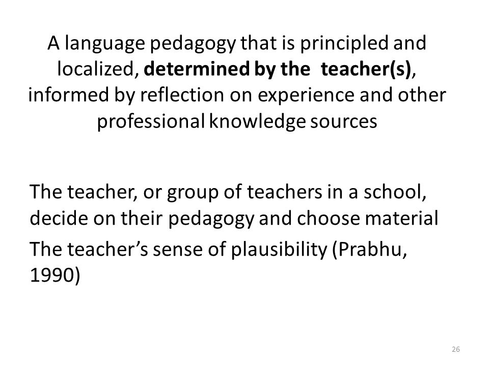 A language pedagogy that is principled and localized, determined by the teacher(s), informed by reflection on experience and other professional knowledge sources The teacher, or group of teachers in a school, decide on their pedagogy and choose material The teachers sense of plausibility (Prabhu, 1990) 26