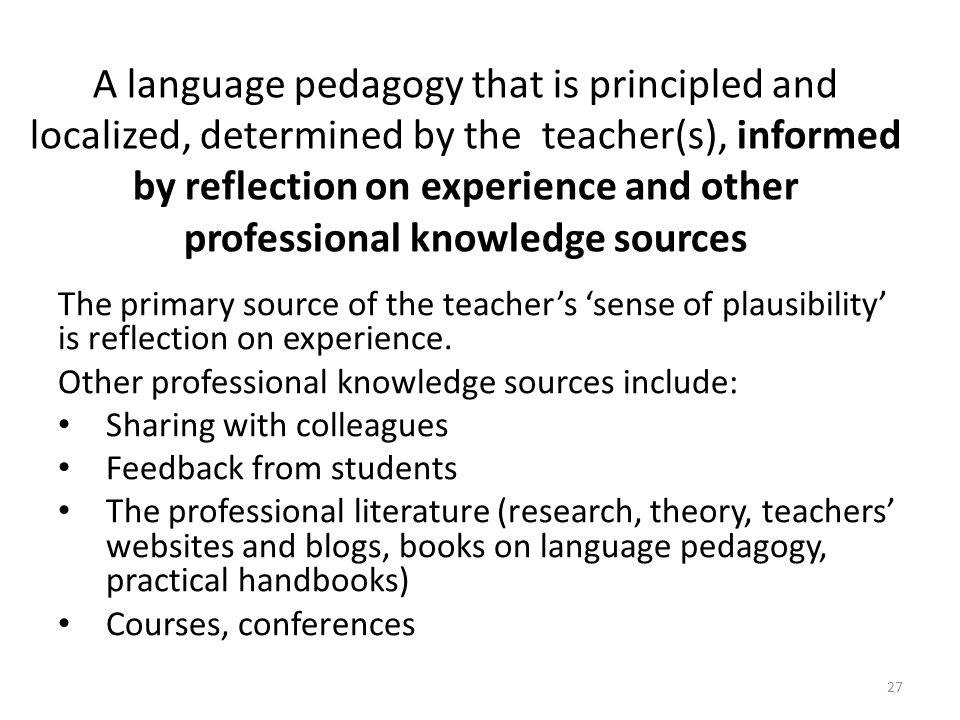 A language pedagogy that is principled and localized, determined by the teacher(s), informed by reflection on experience and other professional knowledge sources The primary source of the teachers sense of plausibility is reflection on experience.