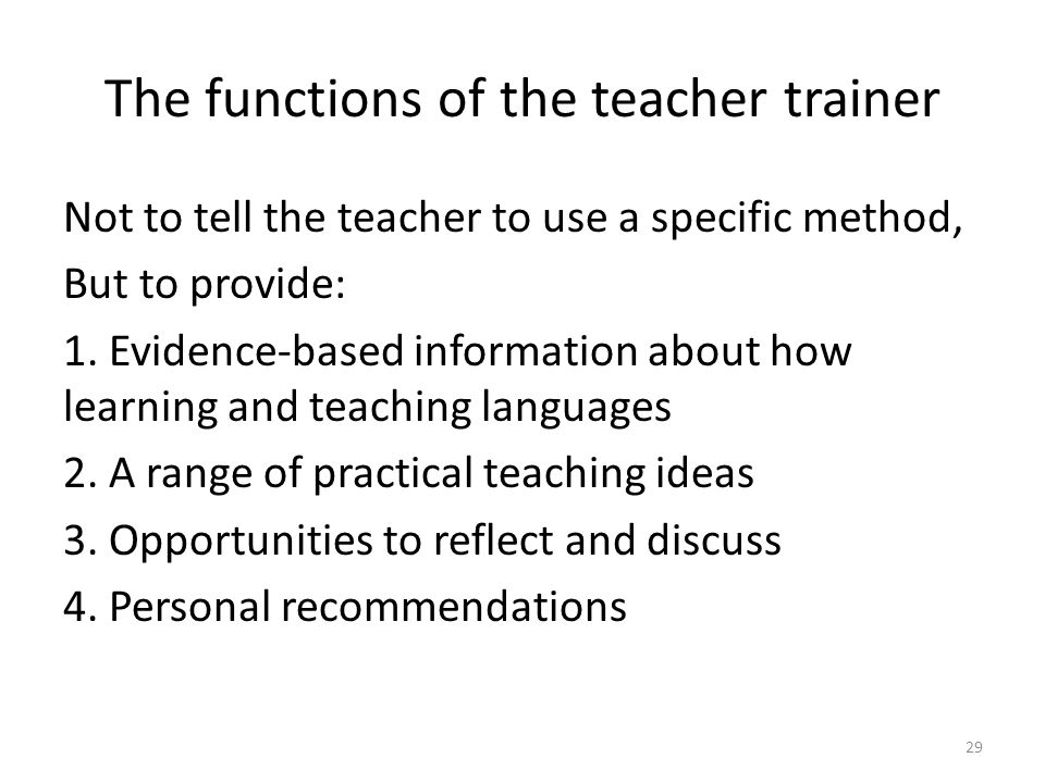 The functions of the teacher trainer Not to tell the teacher to use a specific method, But to provide: 1. Evidence-based information about how learnin