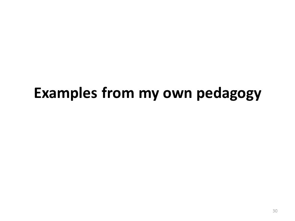 Examples from my own pedagogy 30