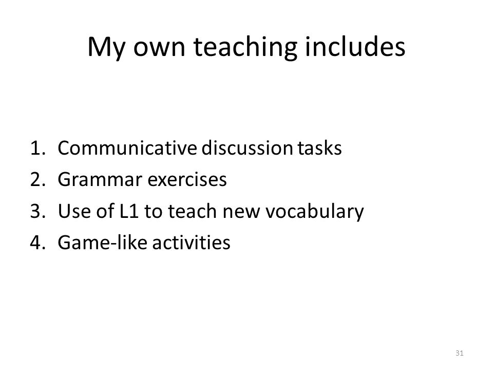 My own teaching includes 1.Communicative discussion tasks 2.Grammar exercises 3.Use of L1 to teach new vocabulary 4.Game-like activities 31