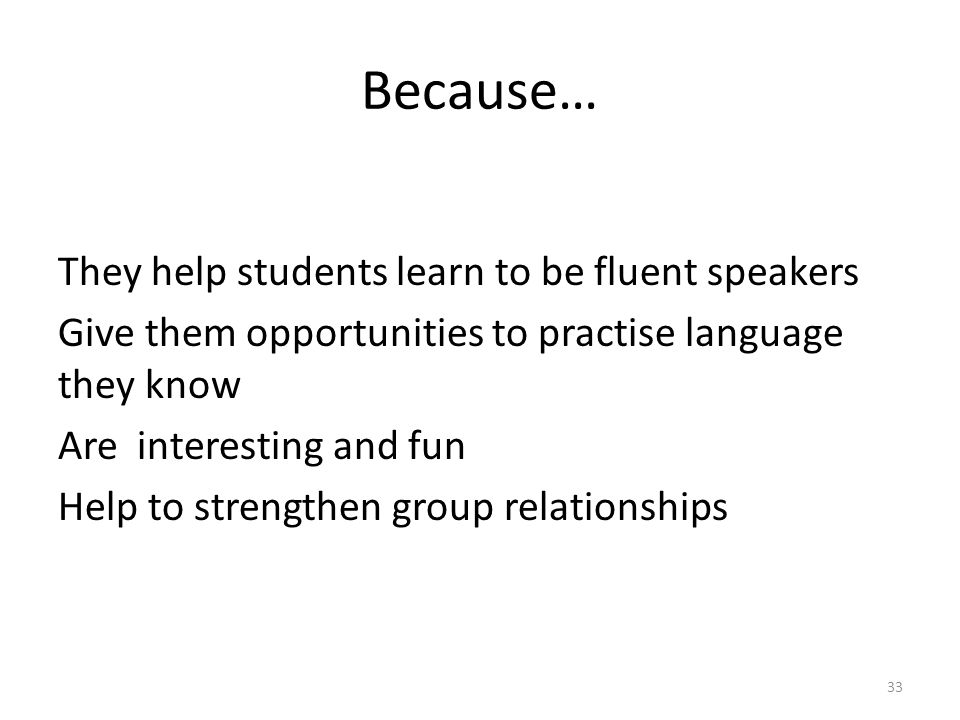 Because… They help students learn to be fluent speakers Give them opportunities to practise language they know Are interesting and fun Help to strengthen group relationships 33