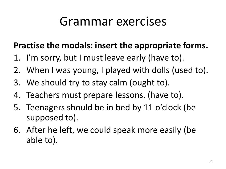 Grammar exercises Practise the modals: insert the appropriate forms. 1.Im sorry, but I must leave early (have to). 2.When I was young, I played with d