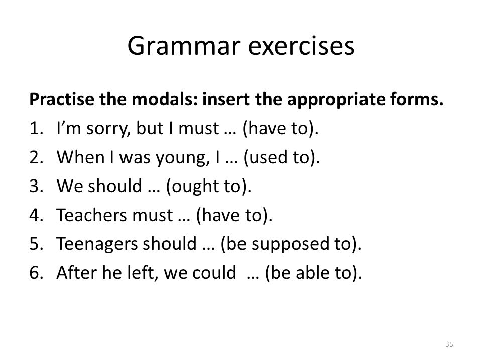 Grammar exercises Practise the modals: insert the appropriate forms. 1.Im sorry, but I must … (have to). 2.When I was young, I … (used to). 3.We shoul
