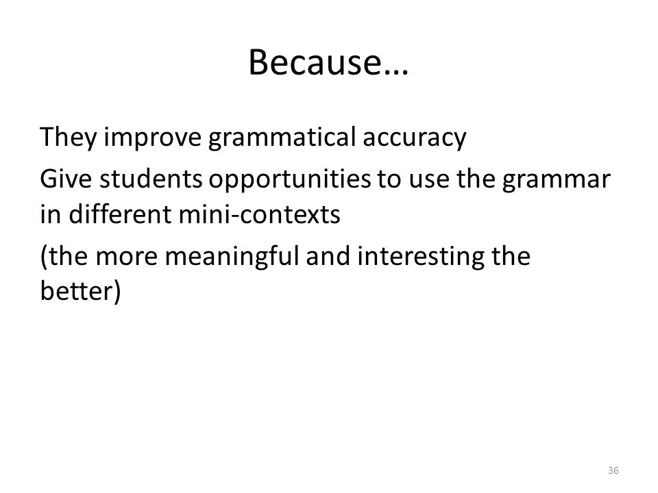 Because… They improve grammatical accuracy Give students opportunities to use the grammar in different mini-contexts (the more meaningful and interest
