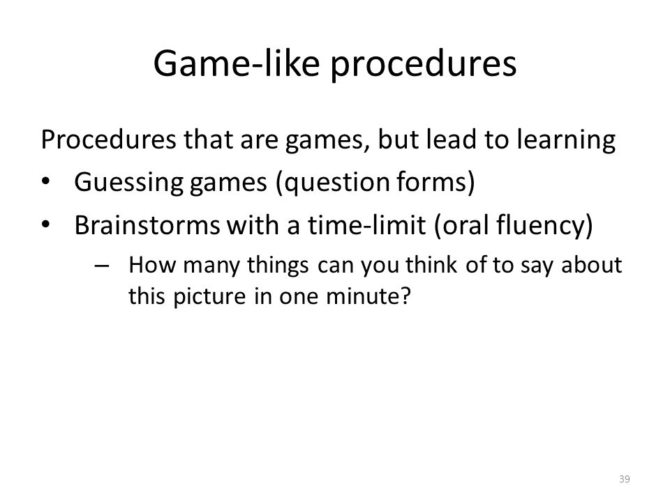Game-like procedures Procedures that are games, but lead to learning Guessing games (question forms) Brainstorms with a time-limit (oral fluency) – How many things can you think of to say about this picture in one minute.