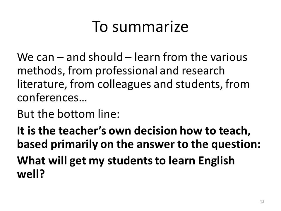 To summarize We can – and should – learn from the various methods, from professional and research literature, from colleagues and students, from conferences… But the bottom line: It is the teachers own decision how to teach, based primarily on the answer to the question: What will get my students to learn English well.