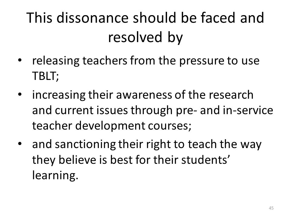 This dissonance should be faced and resolved by releasing teachers from the pressure to use TBLT; increasing their awareness of the research and current issues through pre- and in-service teacher development courses; and sanctioning their right to teach the way they believe is best for their students learning.