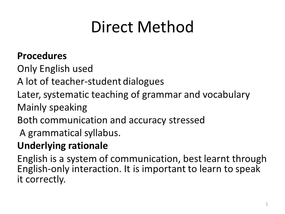 Direct Method Procedures Only English used A lot of teacher-student dialogues Later, systematic teaching of grammar and vocabulary Mainly speaking Both communication and accuracy stressed A grammatical syllabus.