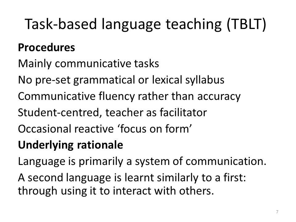 Task-based language teaching (TBLT) Procedures Mainly communicative tasks No pre-set grammatical or lexical syllabus Communicative fluency rather than