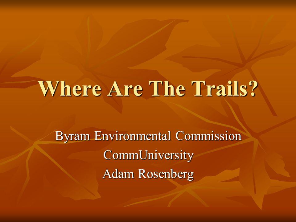 Where Are The Trails? Byram Environmental Commission CommUniversity Adam Rosenberg