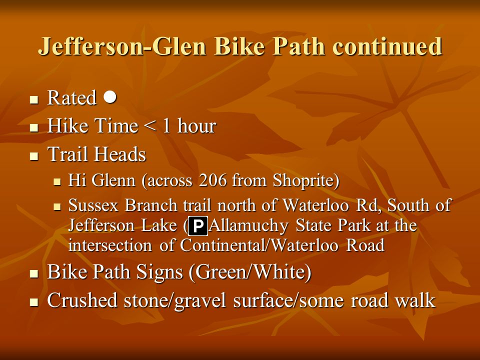 Jefferson-Glen Bike Path continued Rated Rated Hike Time < 1 hour Hike Time < 1 hour Trail Heads Trail Heads Hi Glenn (across 206 from Shoprite) Hi Glenn (across 206 from Shoprite) Sussex Branch trail north of Waterloo Rd, South of Jefferson Lake ( Allamuchy State Park at the intersection of Continental/Waterloo Road Sussex Branch trail north of Waterloo Rd, South of Jefferson Lake ( Allamuchy State Park at the intersection of Continental/Waterloo Road Bike Path Signs (Green/White) Bike Path Signs (Green/White) Crushed stone/gravel surface/some road walk Crushed stone/gravel surface/some road walk
