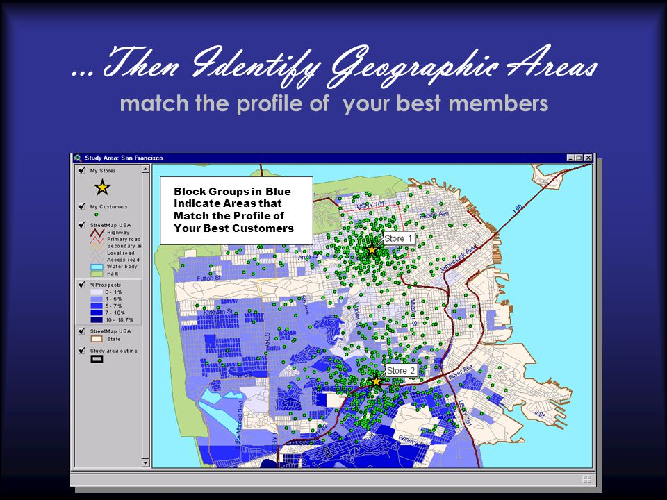 …Then Identify Geographic Areas match the profile of your best members Block Groups in Blue Indicate Areas that Match the Profile of Your Best Customers