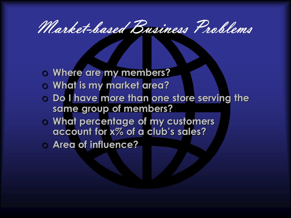 Market-based Business Problems o Where are my members.