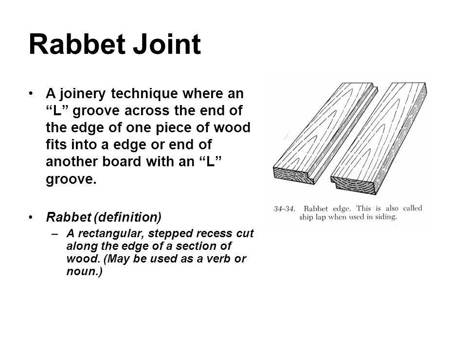 Rabbet Joint A joinery technique where an L groove across the end of the edge of one piece of wood fits into a edge or end of another board with an L
