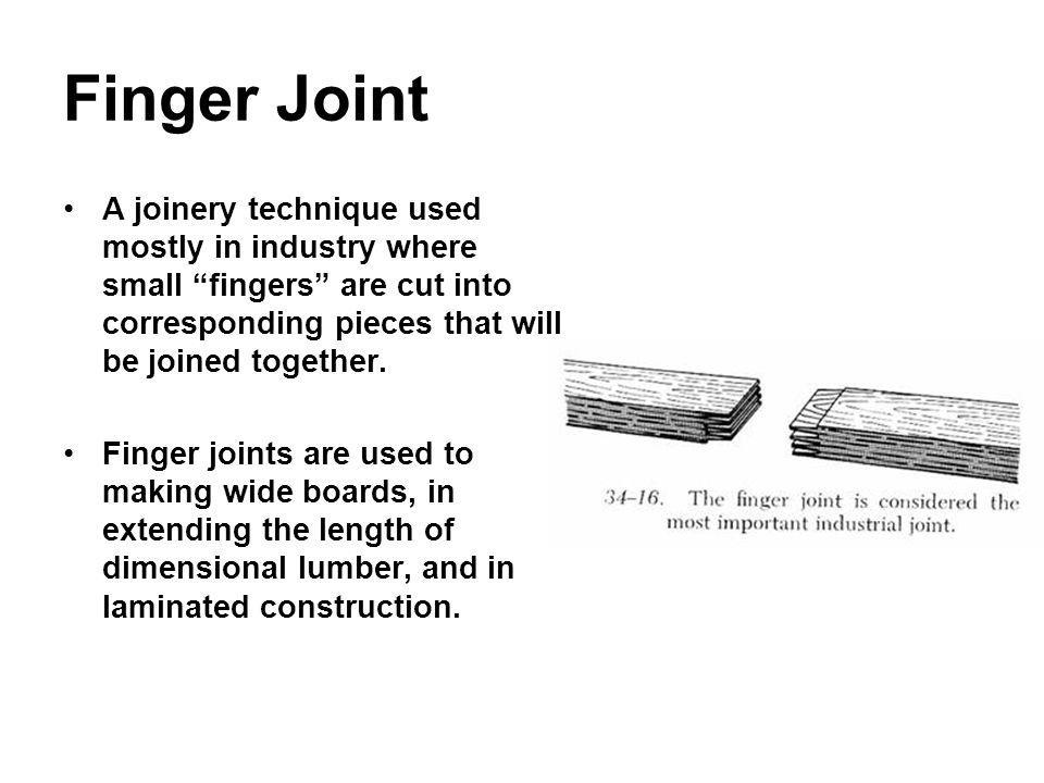 Finger Joint A joinery technique used mostly in industry where small fingers are cut into corresponding pieces that will be joined together. Finger jo