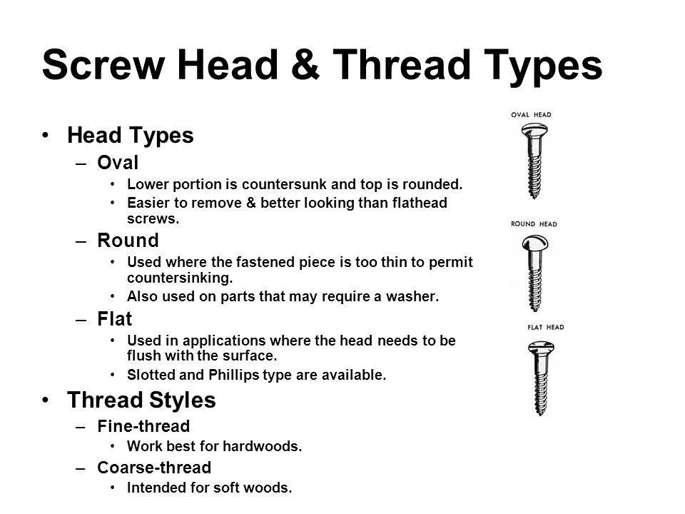 Screw Head & Thread Types Head Types –Oval Lower portion is countersunk and top is rounded. Easier to remove & better looking than flathead screws. –R