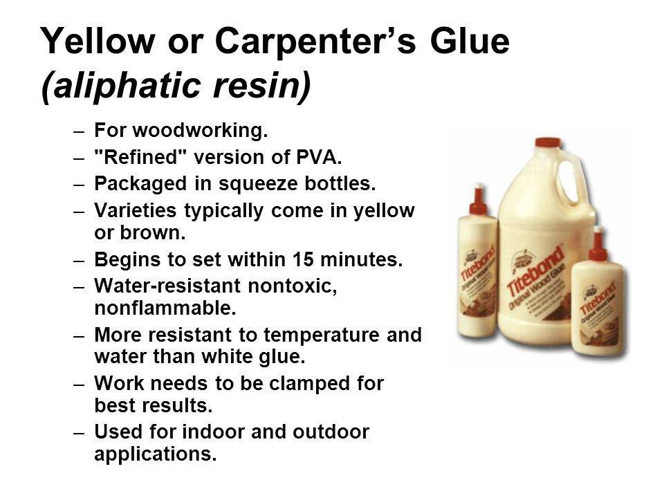 Yellow or Carpenters Glue (aliphatic resin) –For woodworking. –
