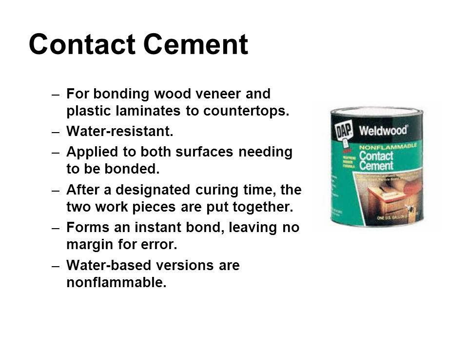 Contact Cement –For bonding wood veneer and plastic laminates to countertops. –Water-resistant. –Applied to both surfaces needing to be bonded. –After