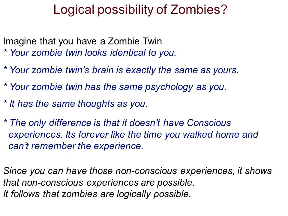 Logical possibility of Zombies? Imagine that you have a Zombie Twin * Your zombie twin looks identical to you. * Your zombie twins brain is exactly th