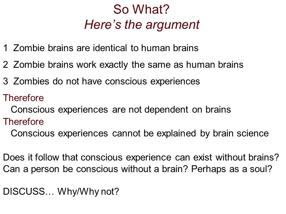 So What? Heres the argument 1 Zombie brains are identical to human brains 2 Zombie brains work exactly the same as human brains 3 Zombies do not have