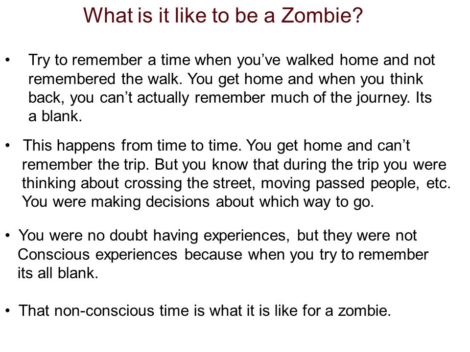 What is it like to be a Zombie? Try to remember a time when youve walked home and not remembered the walk. You get home and when you think back, you c
