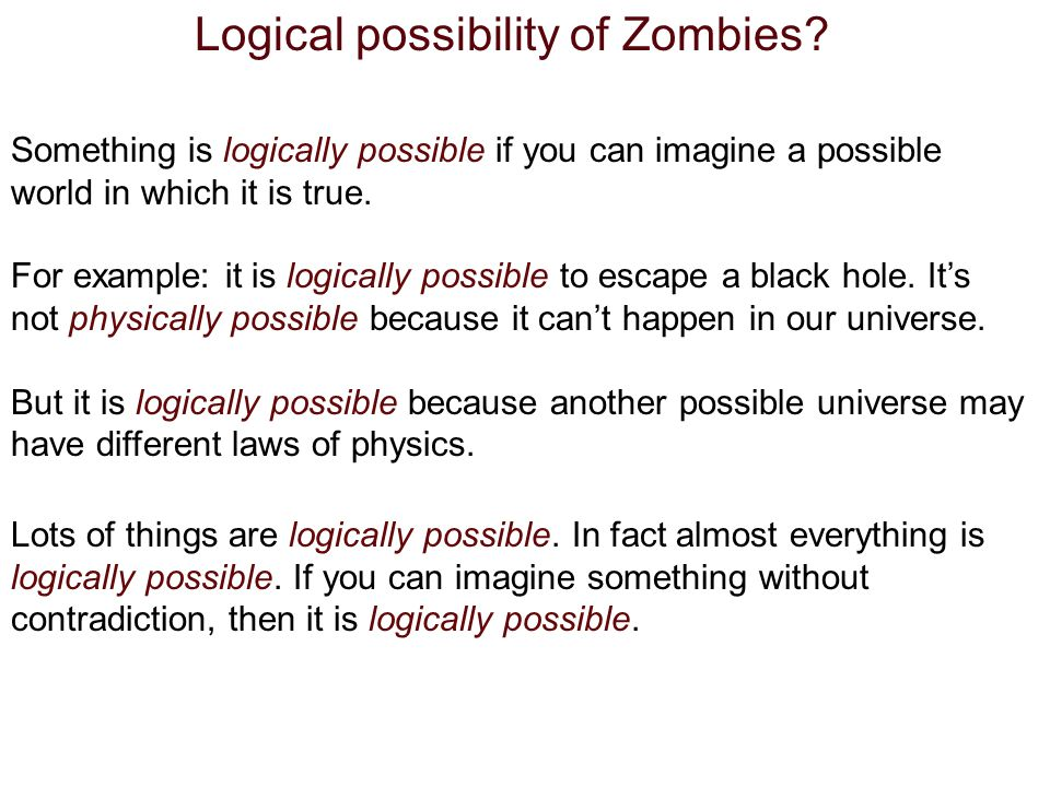 Logical possibility of Zombies? Something is logically possible if you can imagine a possible world in which it is true. For example: it is logically