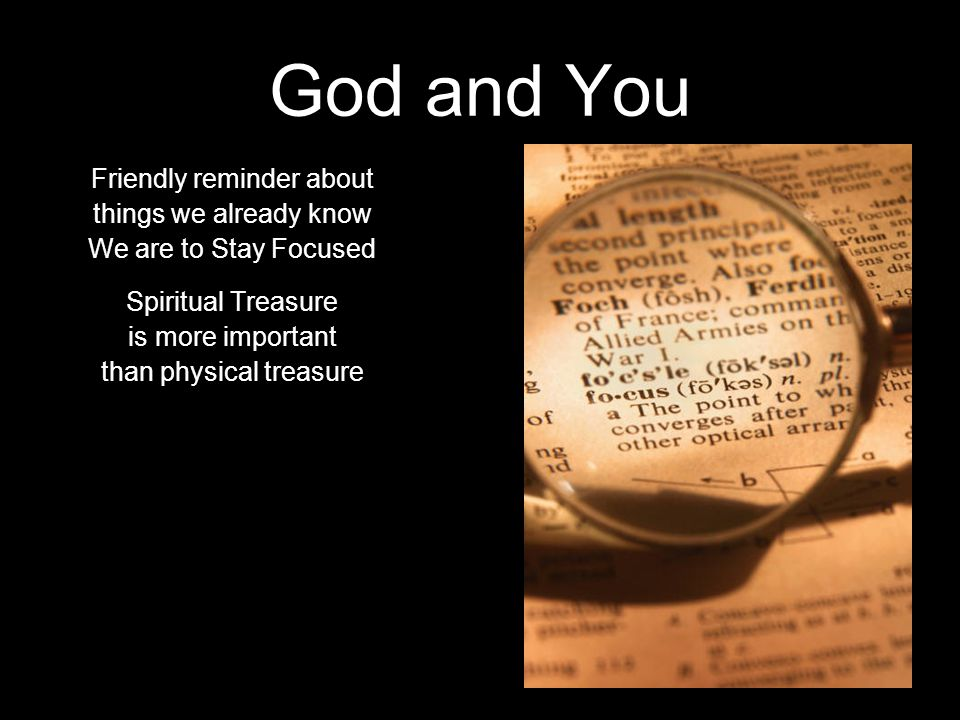God and You Friendly reminder about things we already know We are to Stay Focused Spiritual Treasure is more important than physical treasure