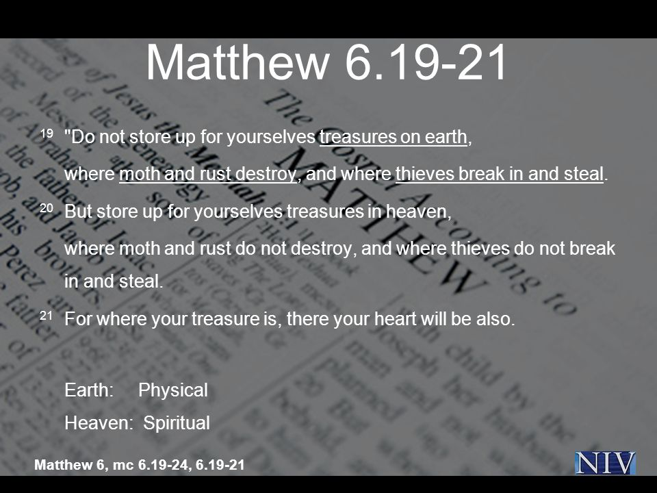Matthew 6.19-21 19 Do not store up for yourselves treasures on earth, where moth and rust destroy, and where thieves break in and steal.