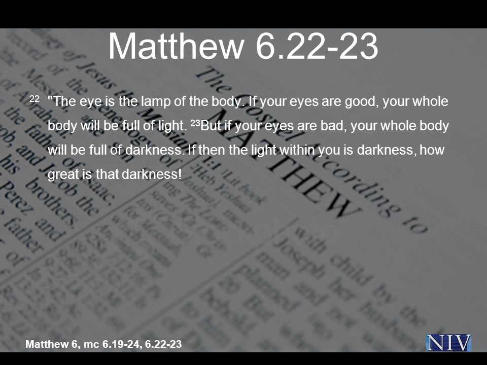 Matthew 6.22-23 22 The eye is the lamp of the body.