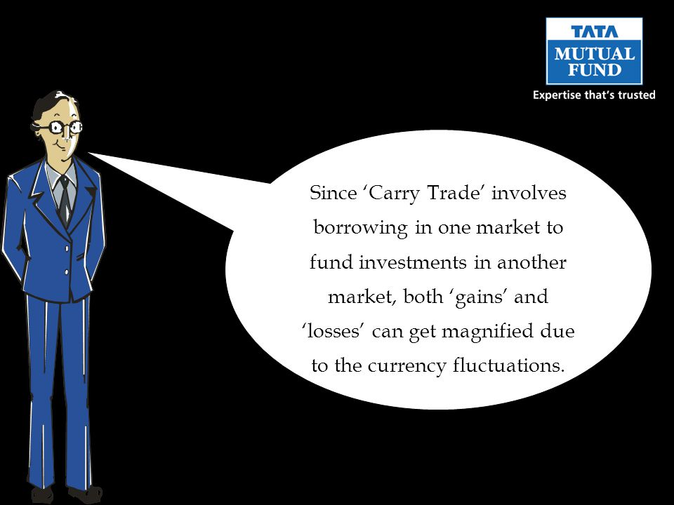 Since Carry Trade involves borrowing in one market to fund investments in another market, both gains and losses can get magnified due to the currency fluctuations.