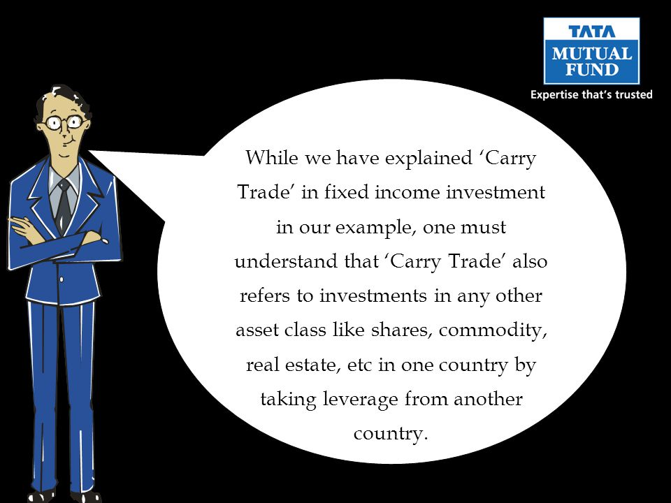While we have explained Carry Trade in fixed income investment in our example, one must understand that Carry Trade also refers to investments in any other asset class like shares, commodity, real estate, etc in one country by taking leverage from another country.