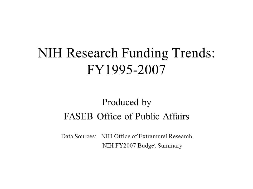 NIH Research Funding Trends: FY1995-2007 Produced by FASEB Office of Public Affairs Data Sources: NIH Office of Extramural Research NIH FY2007 Budget Summary