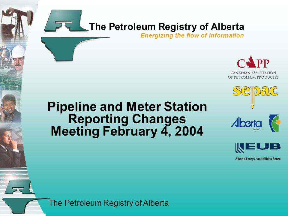 The Petroleum Registry of Alberta The Petroleum Registry of Alberta Energizing the flow of information Pipeline and Meter Station Reporting Changes Meeting February 4, 2004