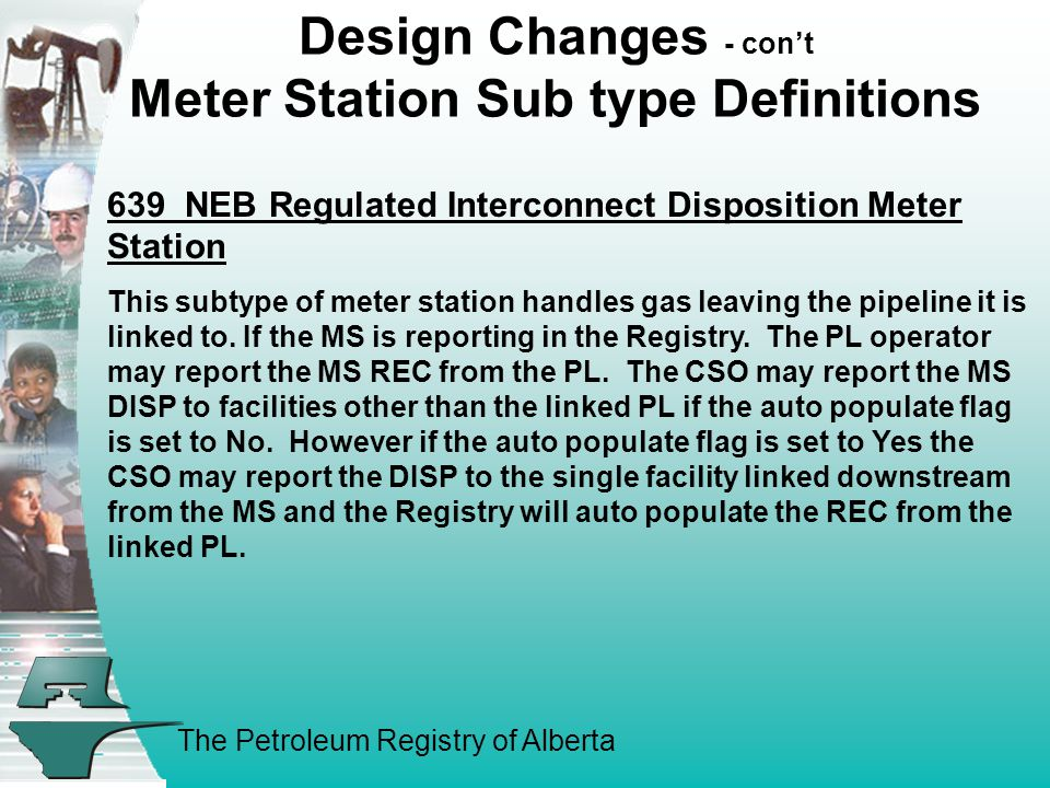 The Petroleum Registry of Alberta Design Changes - cont Meter Station Sub type Definitions 639 NEB Regulated Interconnect Disposition Meter Station This subtype of meter station handles gas leaving the pipeline it is linked to.