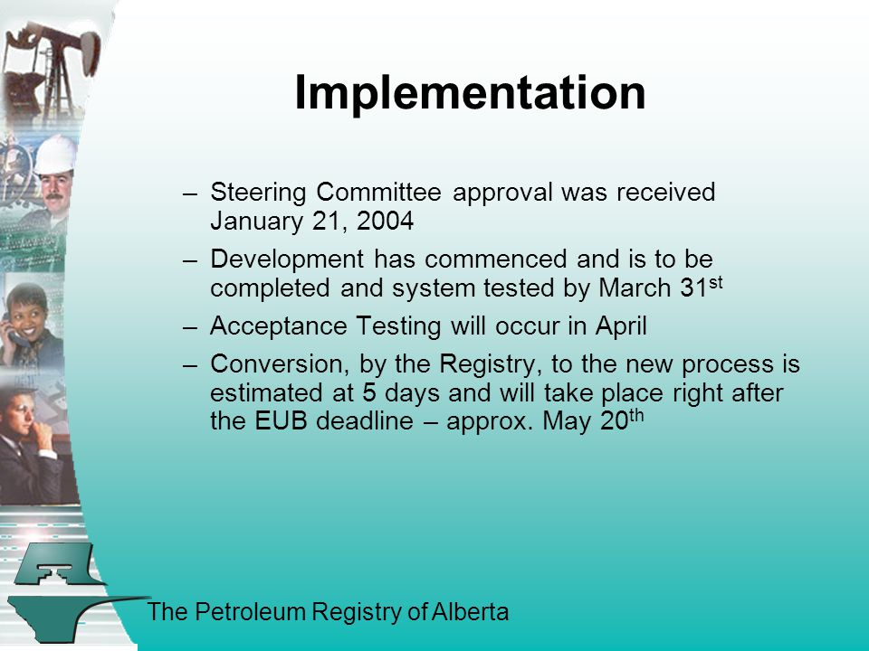 The Petroleum Registry of Alberta Implementation –Steering Committee approval was received January 21, 2004 –Development has commenced and is to be completed and system tested by March 31 st –Acceptance Testing will occur in April –Conversion, by the Registry, to the new process is estimated at 5 days and will take place right after the EUB deadline – approx.