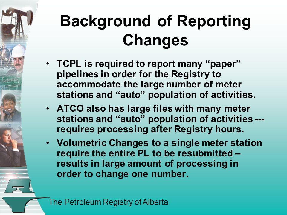 The Petroleum Registry of Alberta Background of Reporting Changes Contd Some pipeline to pipeline activities are not able to be reported under the current setup and rules.