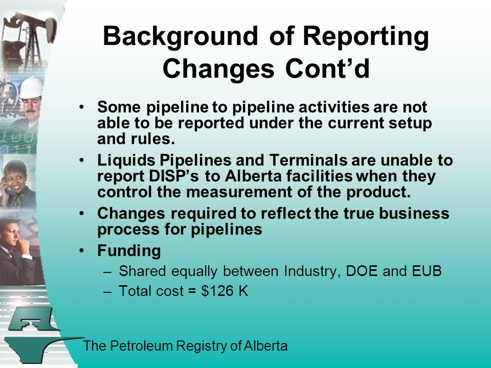 The Petroleum Registry of Alberta MS Subtype 632 & 638 PL/MS Oper reports REC from PL w/ISC CSO reports DISP w/ISC to multiple facilities Linked Pipeline – DISP to MS No ISC Auto GP* REC From MS No ISC Auto IF* REC from MS w/ISC Auto PL* REC From MS No ISC Auto * IFs only will have ISCs populated Design Changes - cont MS Subtype 632 & 638 with No Auto Populate