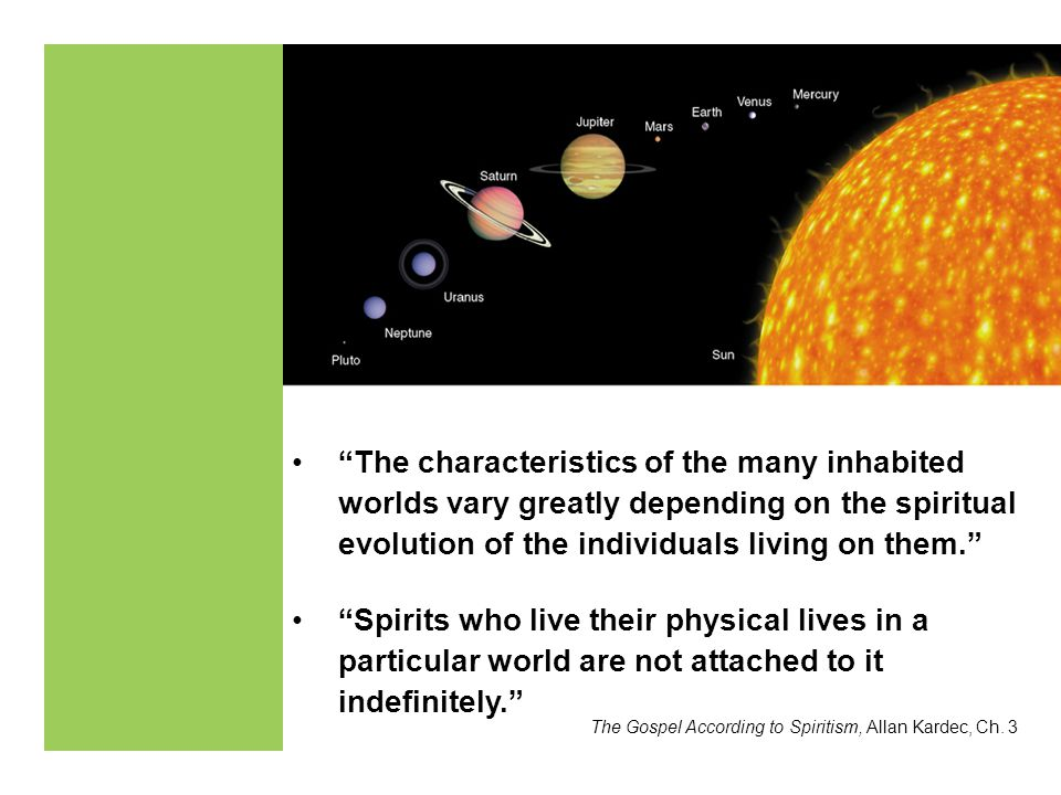 The characteristics of the many inhabited worlds vary greatly depending on the spiritual evolution of the individuals living on them.