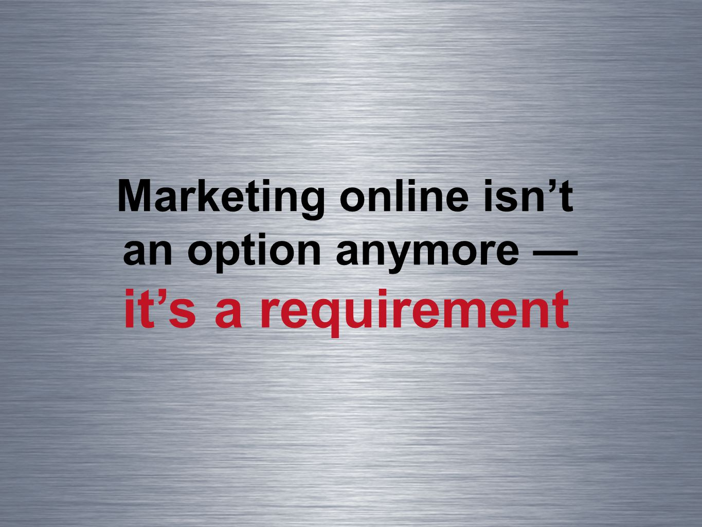 Marketing online isnt an option anymore its a requirement